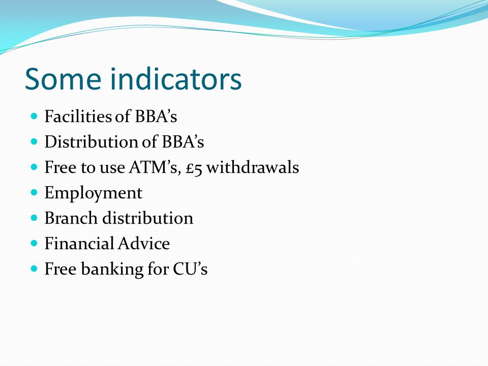 Some indicators Facilities of BBA's Distribution of BBA's Free to use ATM's, £5 withdrawals Employment Branch distribution Financial Advice Free banking for CU's