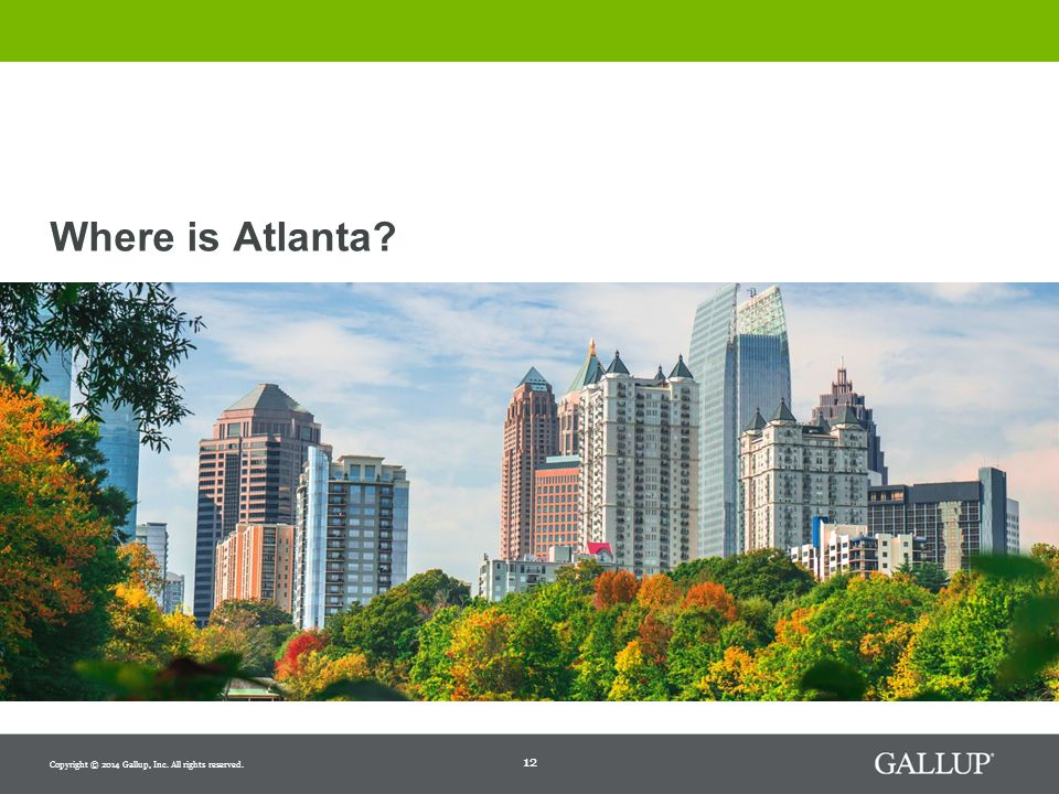 12 Where is Atlanta Copyright © 2014 Gallup, Inc. All rights reserved.