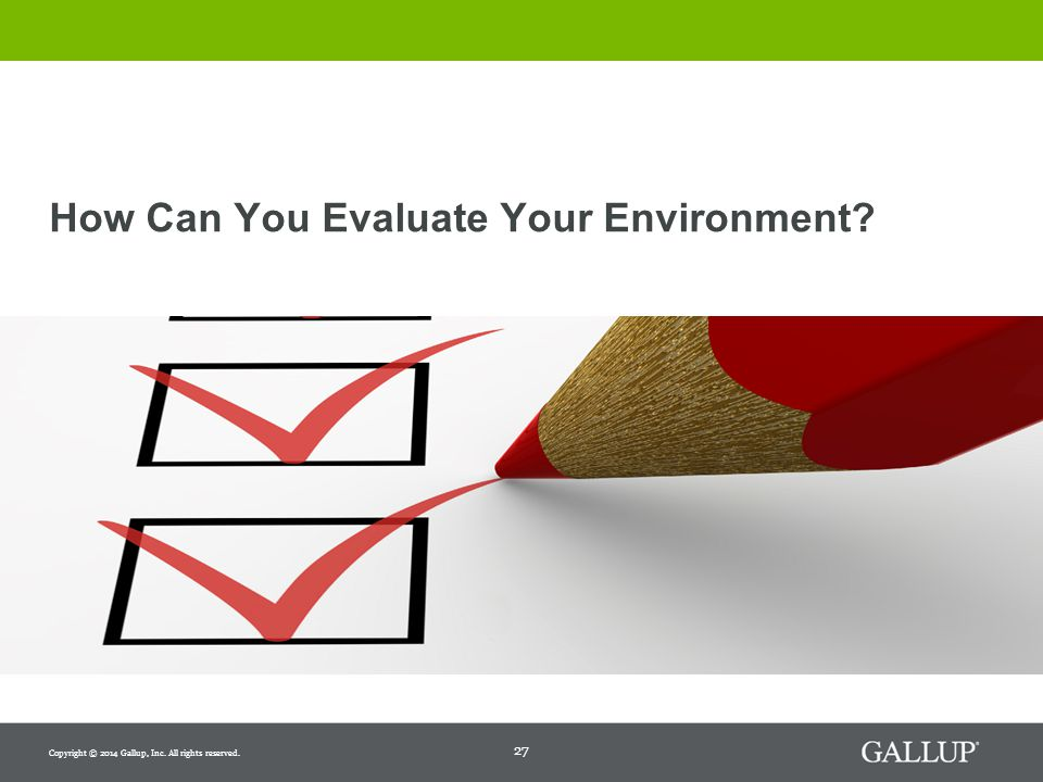 27 How Can You Evaluate Your Environment Copyright © 2014 Gallup, Inc. All rights reserved.