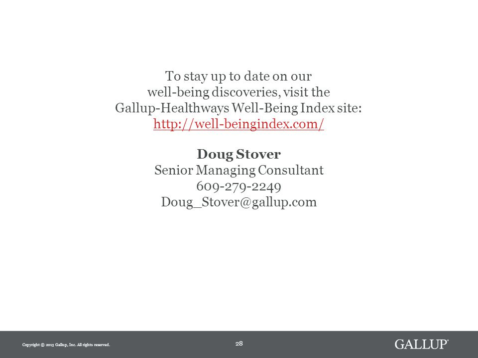 Doug Stover Senior Managing Consultant 609-279-2249 Doug_Stover@gallup.com To stay up to date on our well-being discoveries, visit the Gallup-Healthways Well-Being Index site: http://well-beingindex.com/ 28 Copyright © 2013 Gallup, Inc.