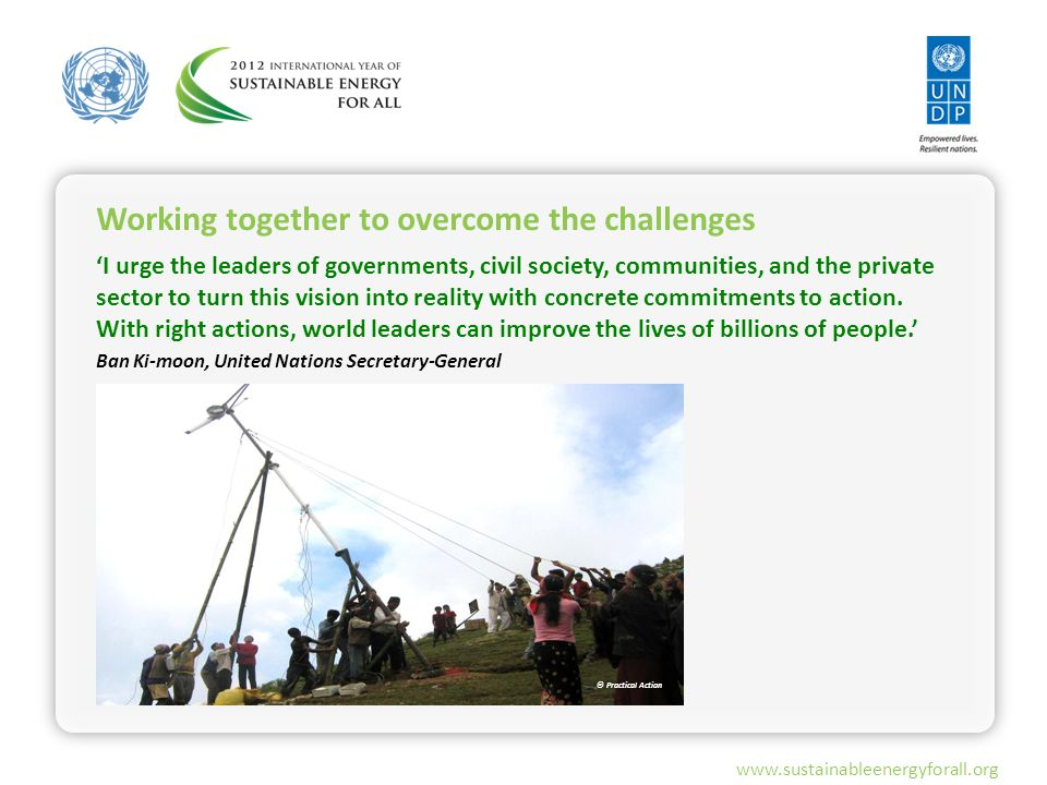 www.sustainableenergyforall.org 'I urge the leaders of governments, civil society, communities, and the private sector to turn this vision into reality with concrete commitments to action.