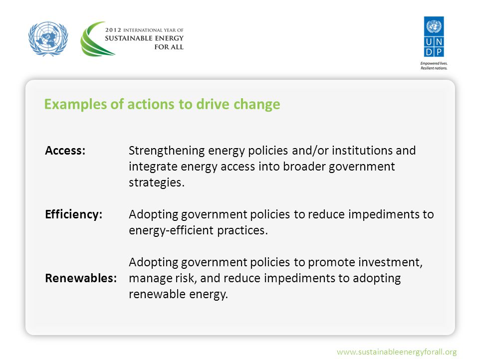 www.sustainableenergyforall.org Examples of actions to drive change Access: Efficiency: Renewables: Strengthening energy policies and/or institutions