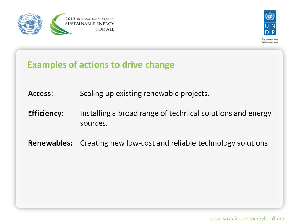 www.sustainableenergyforall.org Examples of actions to drive change Access: Efficiency: Renewables: Scaling up existing renewable projects.
