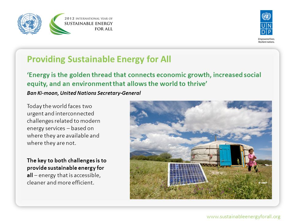 www.sustainableenergyforall.org 'Energy is the golden thread that connects economic growth, increased social equity, and an environment that allows the world to thrive' Ban Ki-moon, United Nations Secretary-General Today the world faces two urgent and interconnected challenges related to modern energy services – based on where they are available and where they are not.
