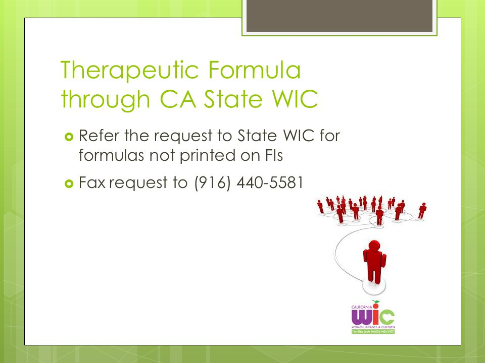 Therapeutic Formula through CA State WIC  Refer the request to State WIC for formulas not printed on FIs  Fax request to (916) 440-5581
