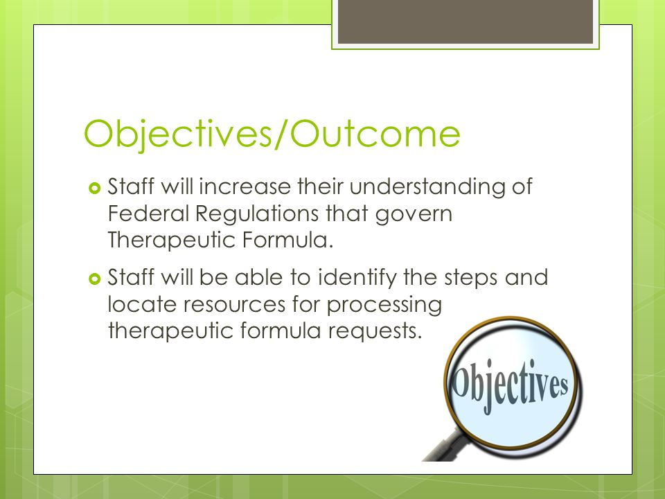 Objectives/Outcome  Staff will increase their understanding of Federal Regulations that govern Therapeutic Formula.