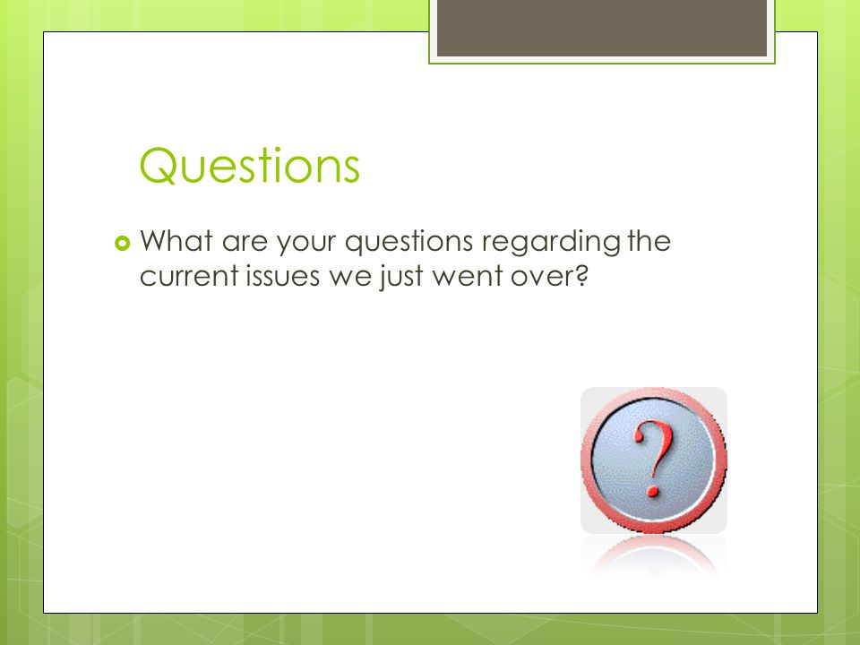 Questions  What are your questions regarding the current issues we just went over