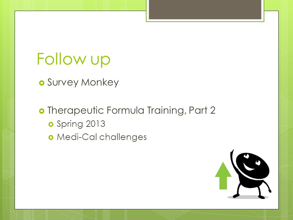 Follow up  Survey Monkey  Therapeutic Formula Training, Part 2  Spring 2013  Medi-Cal challenges
