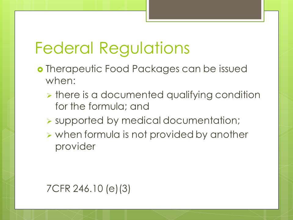 Federal Regulations  Therapeutic Food Packages can be issued when:  there is a documented qualifying condition for the formula; and  supported by medical documentation;  when formula is not provided by another provider 7CFR 246.10 (e)(3)