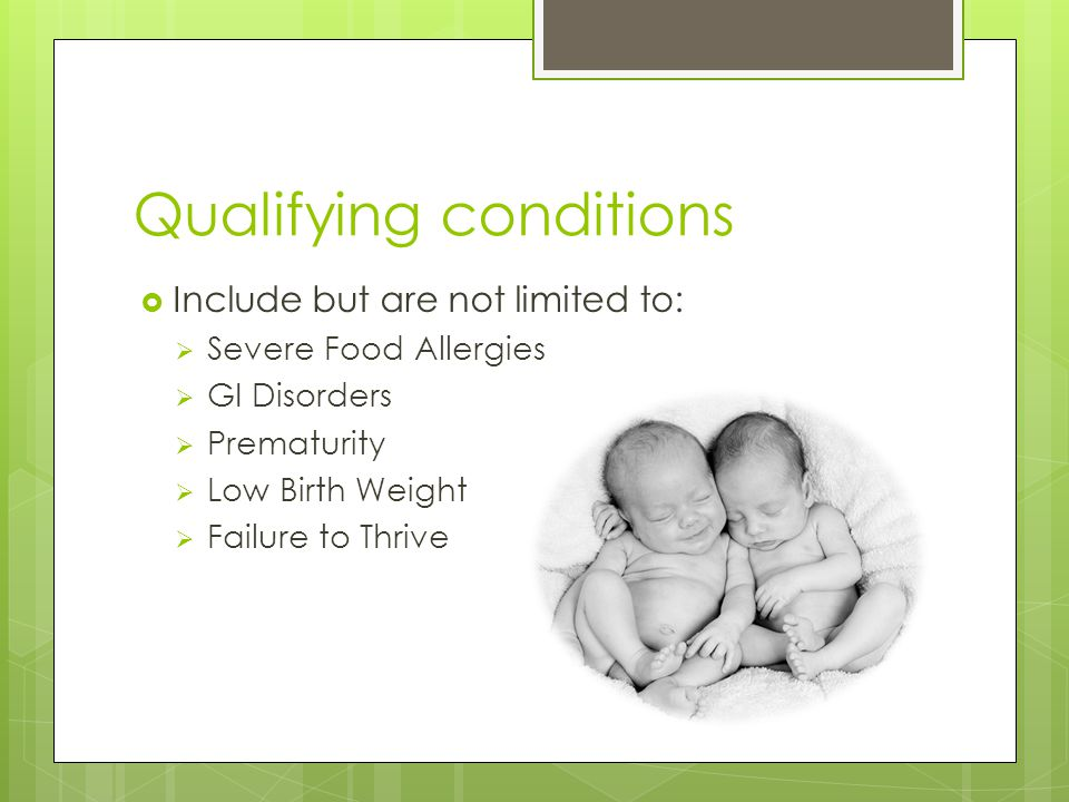 Qualifying conditions  Include but are not limited to:  Severe Food Allergies  GI Disorders  Prematurity  Low Birth Weight  Failure to Thrive