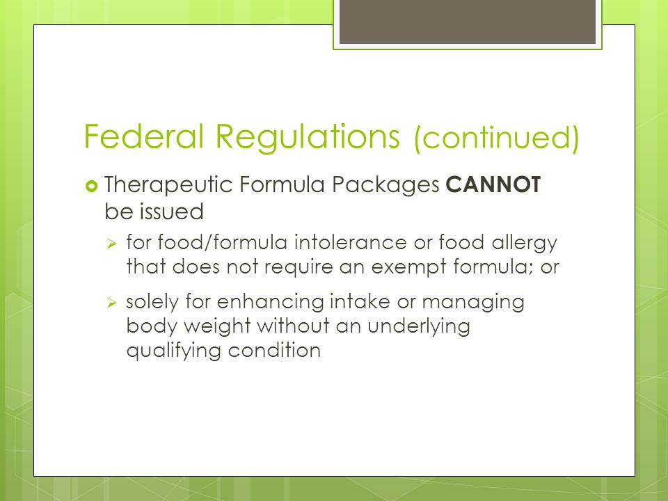 Federal Regulations (continued)  Therapeutic Formula Packages CANNOT be issued  for food/formula intolerance or food allergy that does not require an exempt formula; or  solely for enhancing intake or managing body weight without an underlying qualifying condition