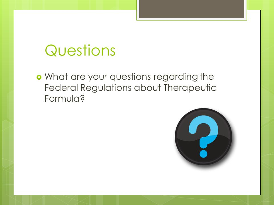 Questions  What are your questions regarding the Federal Regulations about Therapeutic Formula
