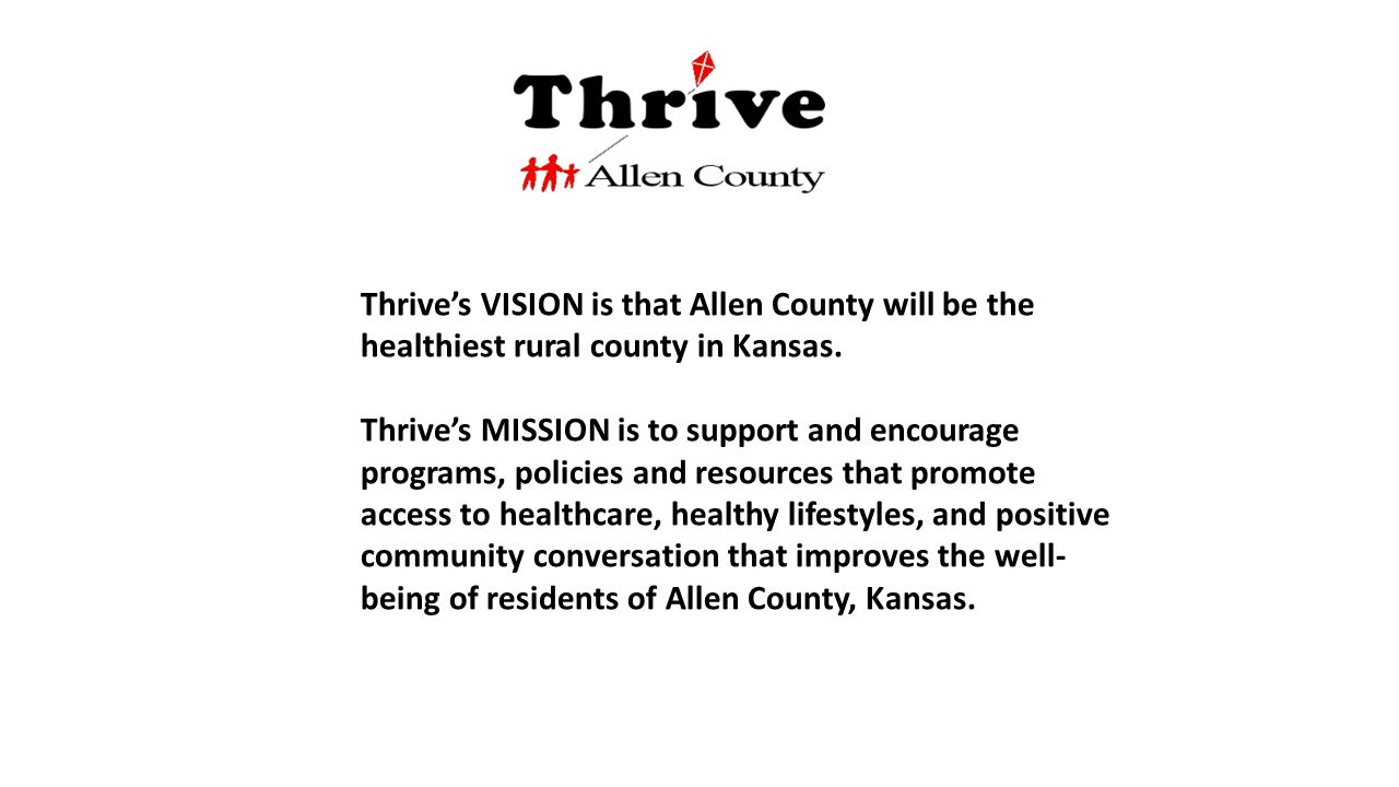 Thrive's VISION is that Allen County will be the healthiest rural county in Kansas. Thrive's MISSION is to support and encourage programs, policies an