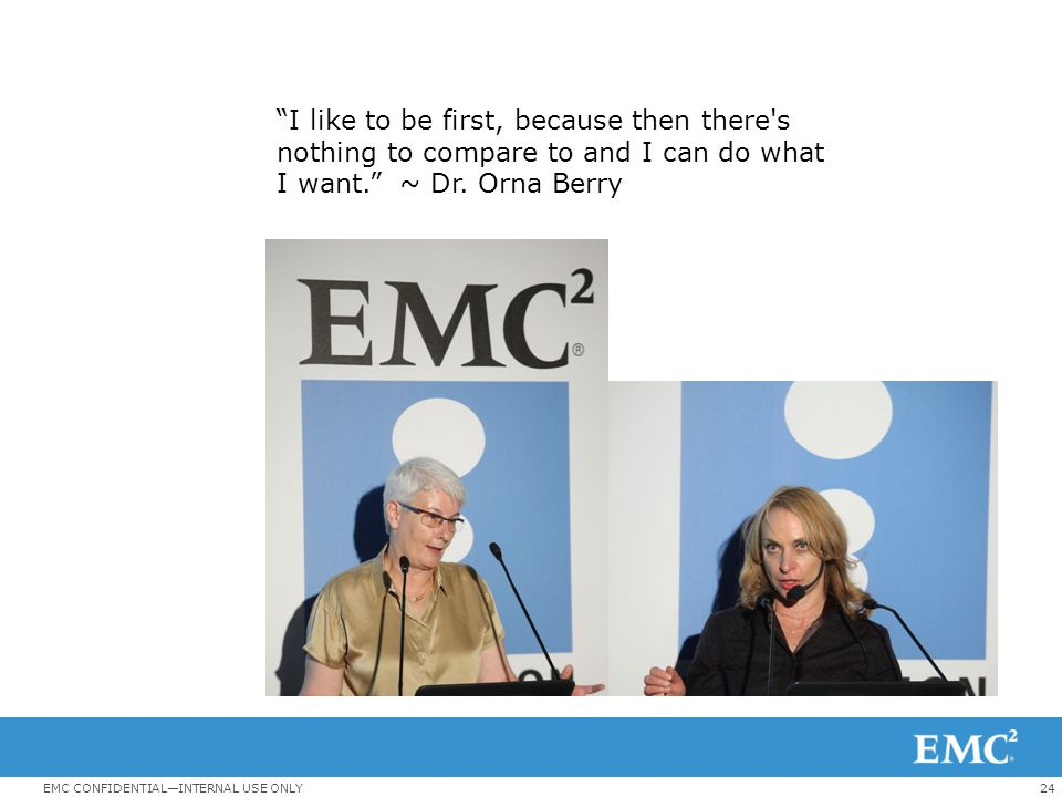 24EMC CONFIDENTIAL—INTERNAL USE ONLY I like to be first, because then there s nothing to compare to and I can do what I want. ~ Dr.