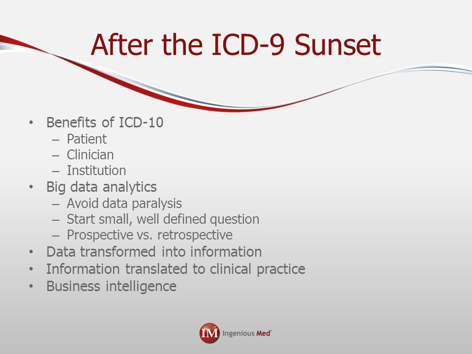 After the ICD-9 Sunset Benefits of ICD-10 – Patient – Clinician – Institution Big data analytics – Avoid data paralysis – Start small, well defined question – Prospective vs.