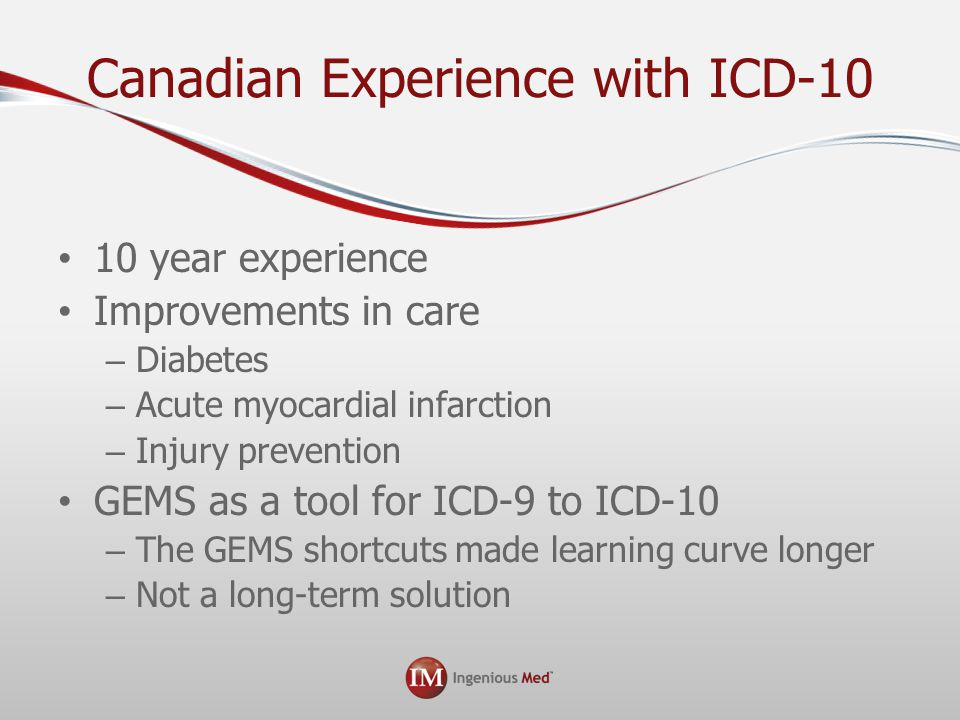 Canadian Experience with ICD-10 10 year experience Improvements in care – Diabetes – Acute myocardial infarction – Injury prevention GEMS as a tool for ICD-9 to ICD-10 – The GEMS shortcuts made learning curve longer – Not a long-term solution