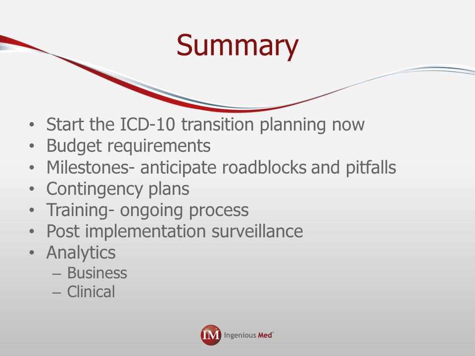Summary Start the ICD-10 transition planning now Budget requirements Milestones- anticipate roadblocks and pitfalls Contingency plans Training- ongoing process Post implementation surveillance Analytics – Business – Clinical