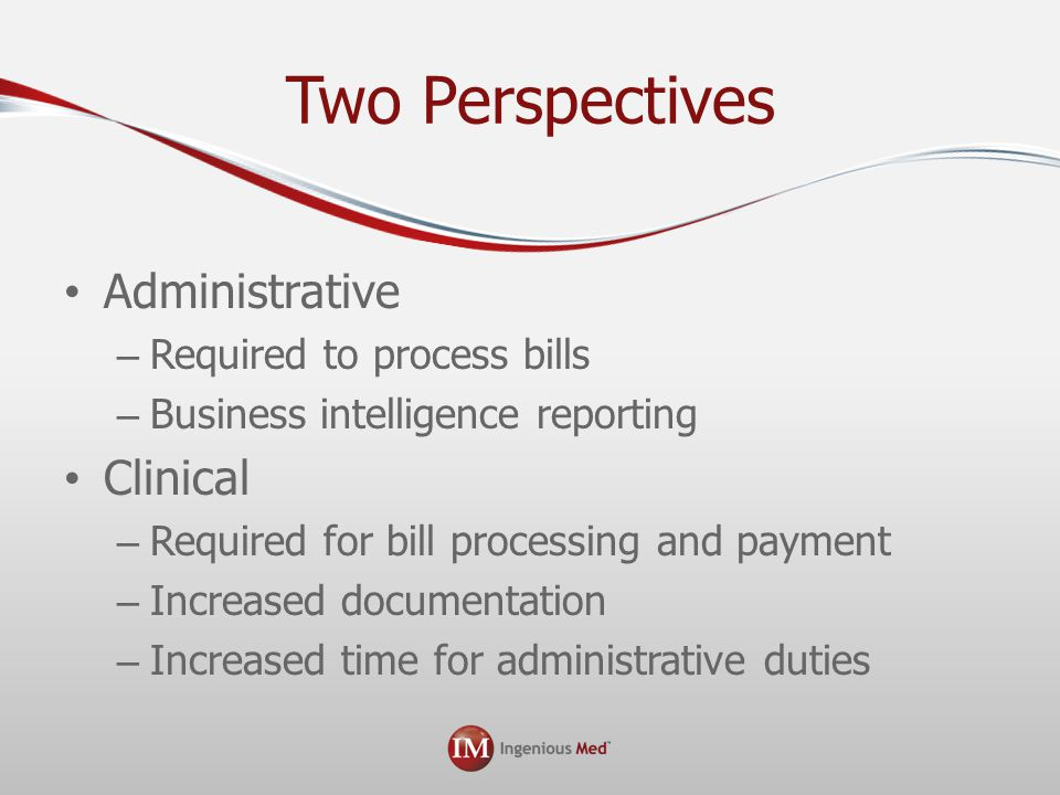 Two Perspectives Administrative – Required to process bills – Business intelligence reporting Clinical – Required for bill processing and payment – Increased documentation – Increased time for administrative duties