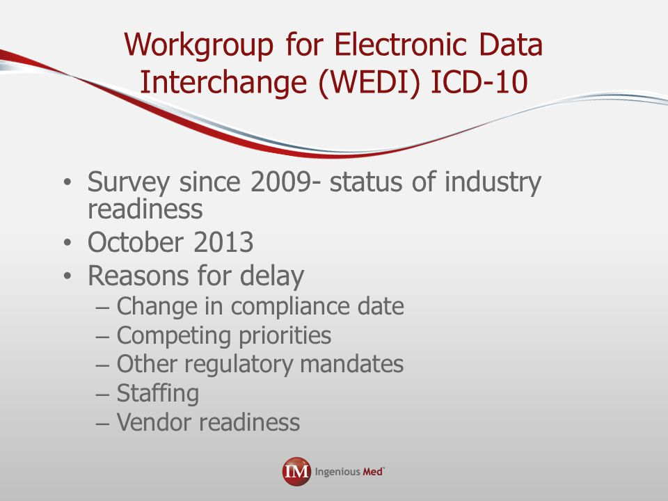 Workgroup for Electronic Data Interchange (WEDI) ICD-10 Survey since 2009- status of industry readiness October 2013 Reasons for delay – Change in compliance date – Competing priorities – Other regulatory mandates – Staffing – Vendor readiness