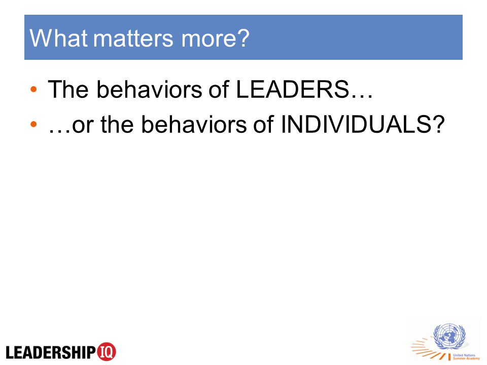 What matters more The behaviors of LEADERS… …or the behaviors of INDIVIDUALS