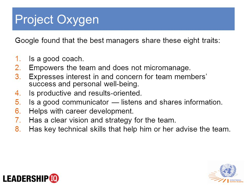 Project Oxygen Google found that the best managers share these eight traits: 1.Is a good coach.