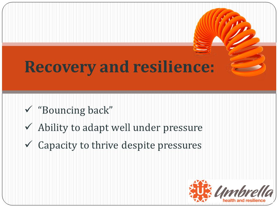 Recovery and resilience: Bouncing back Ability to adapt well under pressure Capacity to thrive despite pressures
