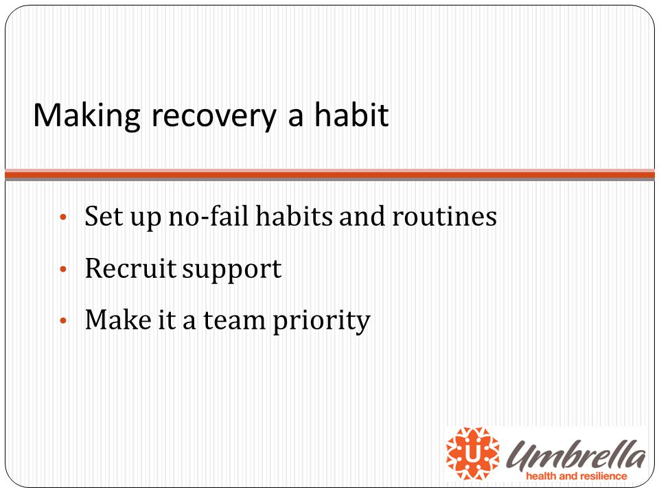 Making recovery a habit Set up no-fail habits and routines Recruit support Make it a team priority