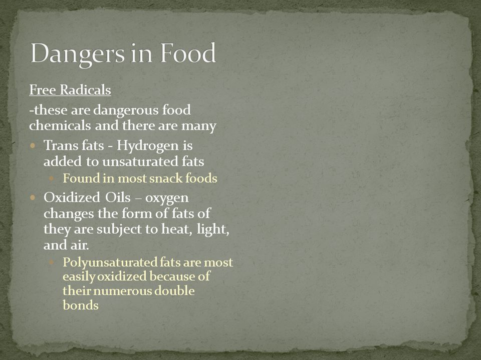 Free Radicals -these are dangerous food chemicals and there are many Trans fats - Hydrogen is added to unsaturated fats Found in most snack foods Oxid