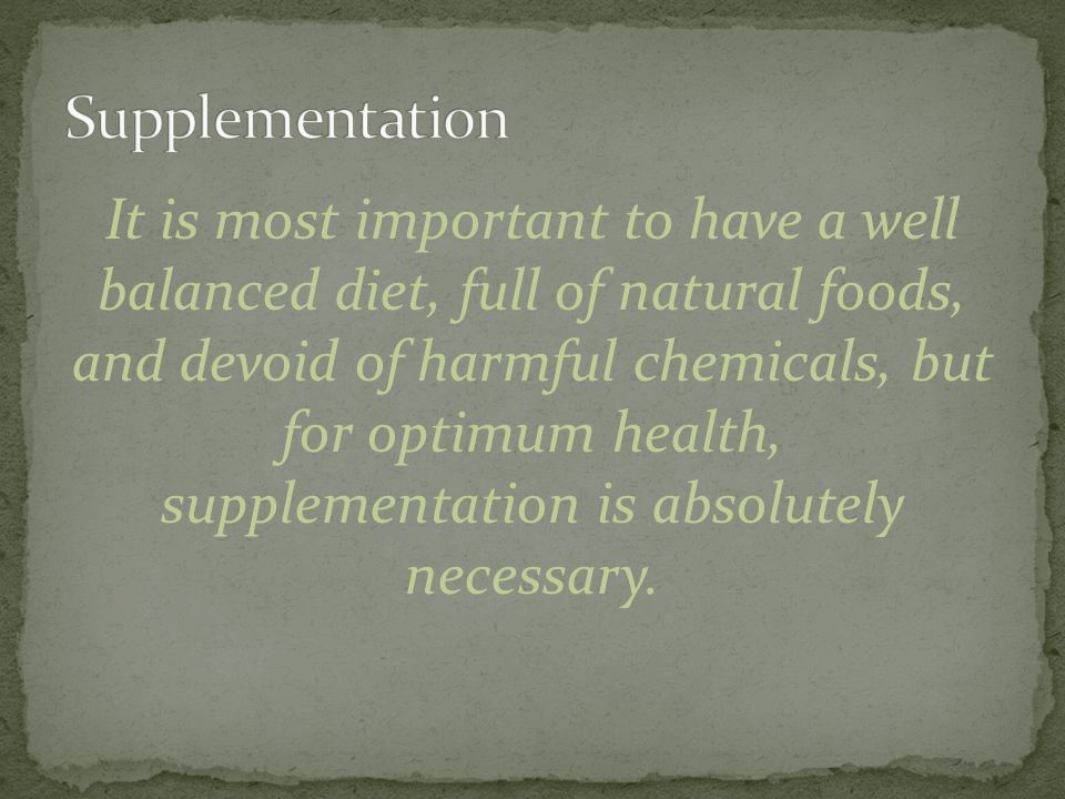 It is most important to have a well balanced diet, full of natural foods, and devoid of harmful chemicals, but for optimum health, supplementation is absolutely necessary.