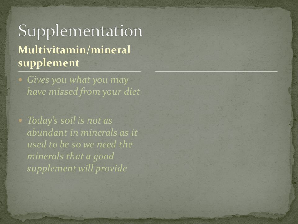 Multivitamin/mineral supplement Gives you what you may have missed from your diet Today's soil is not as abundant in minerals as it used to be so we need the minerals that a good supplement will provide