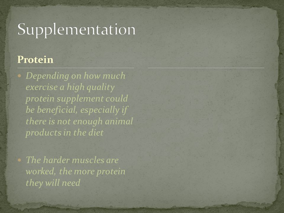 Protein Depending on how much exercise a high quality protein supplement could be beneficial, especially if there is not enough animal products in the diet The harder muscles are worked, the more protein they will need
