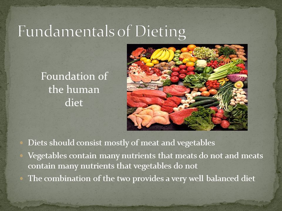 Diets should consist mostly of meat and vegetables Vegetables contain many nutrients that meats do not and meats contain many nutrients that vegetable