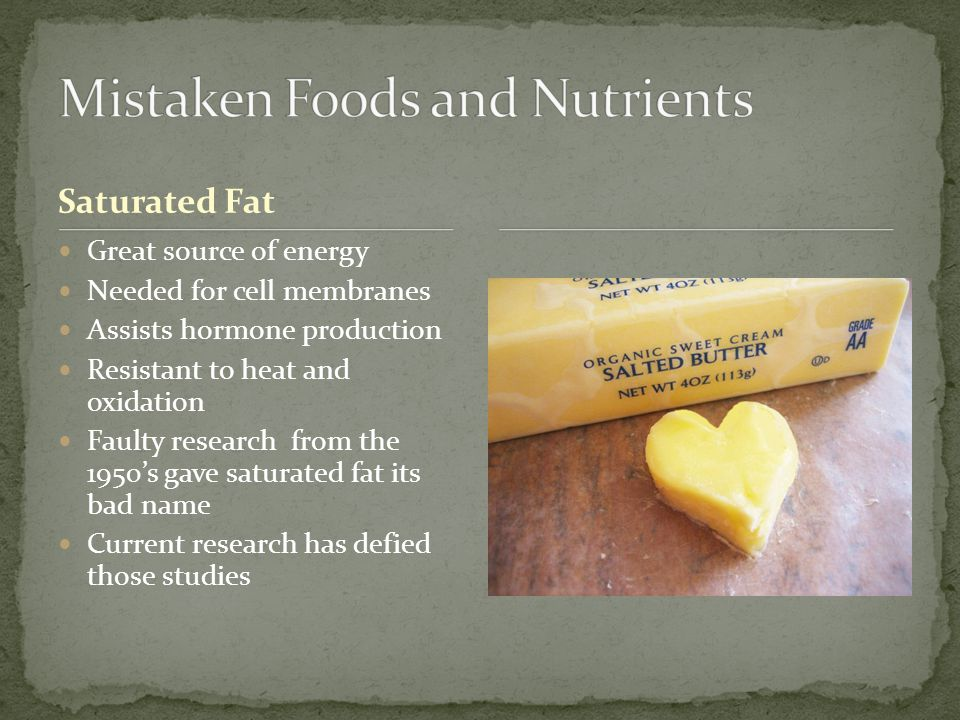 Saturated Fat Great source of energy Needed for cell membranes Assists hormone production Resistant to heat and oxidation Faulty research from the 1950's gave saturated fat its bad name Current research has defied those studies