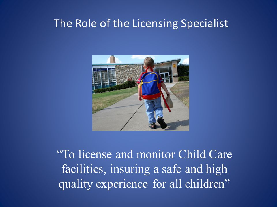 The Role of the Licensing Specialist To license and monitor Child Care facilities, insuring a safe and high quality experience for all children