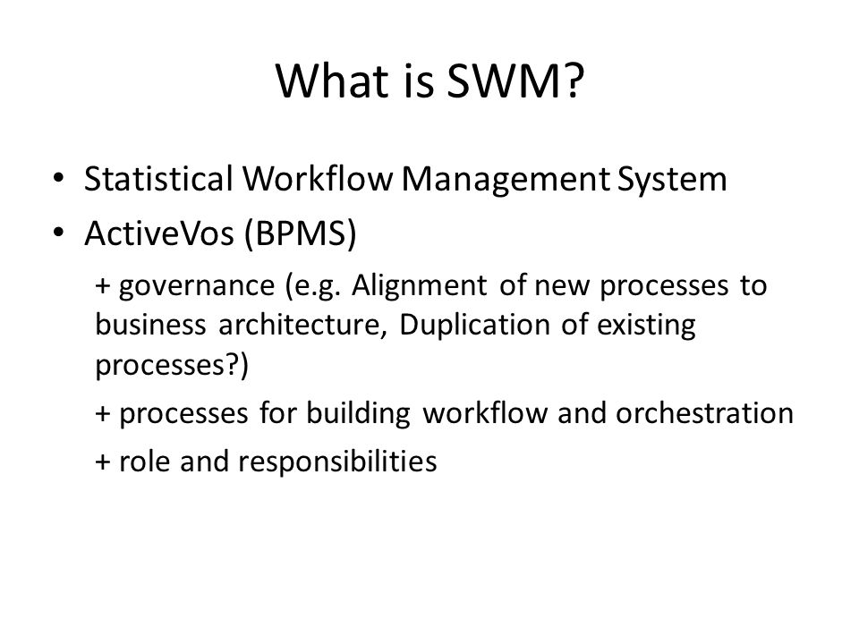 What is SWM. Statistical Workflow Management System ActiveVos (BPMS) + governance (e.g.