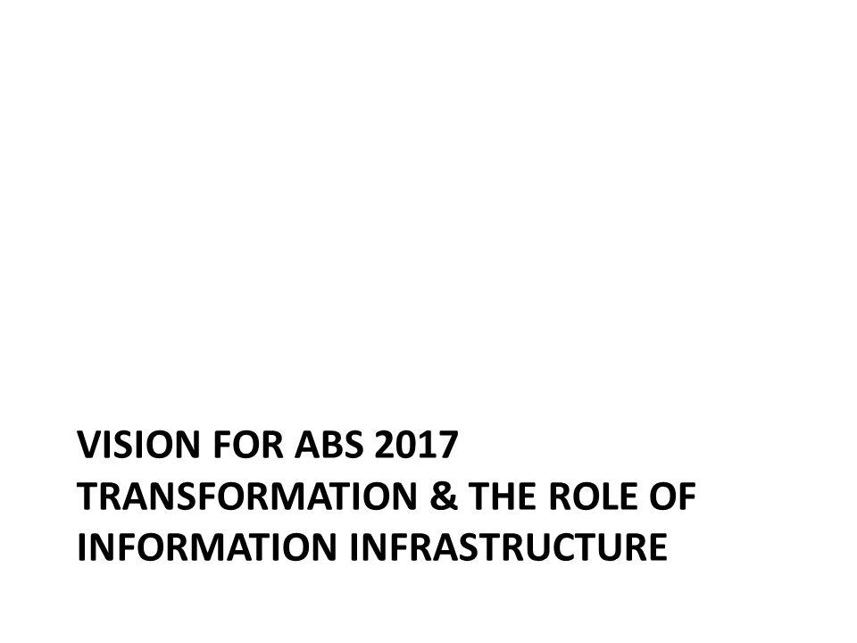 VISION FOR ABS 2017 TRANSFORMATION & THE ROLE OF INFORMATION INFRASTRUCTURE