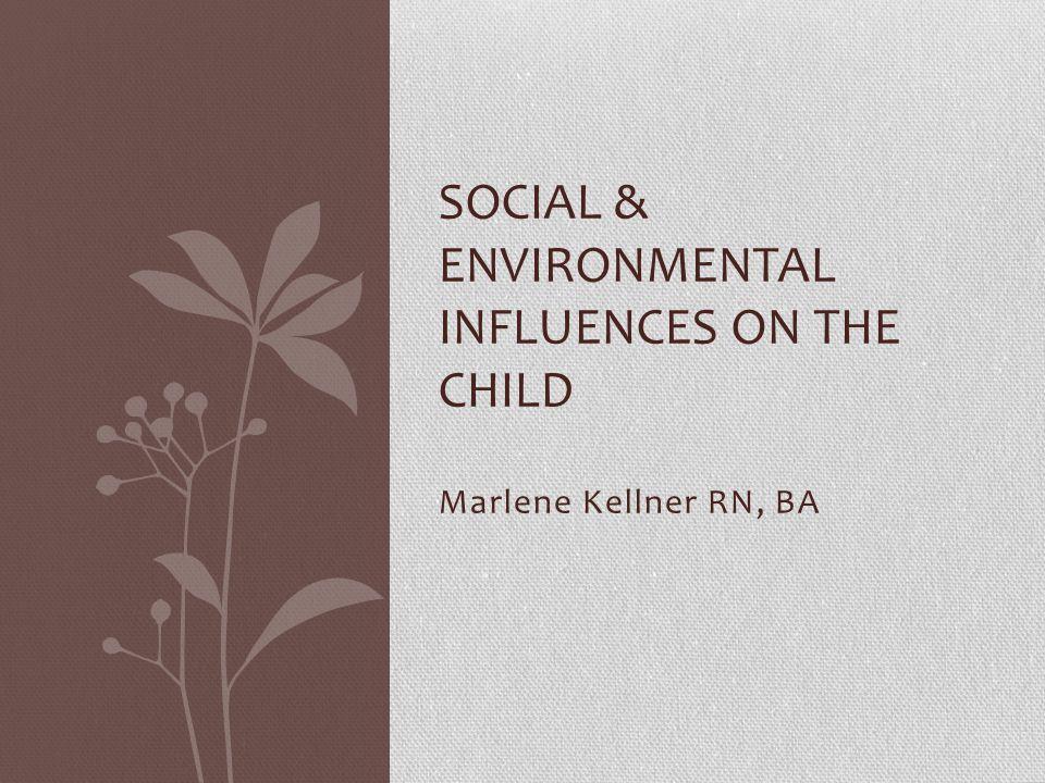 Marlene Kellner RN, BA SOCIAL & ENVIRONMENTAL INFLUENCES ON THE CHILD