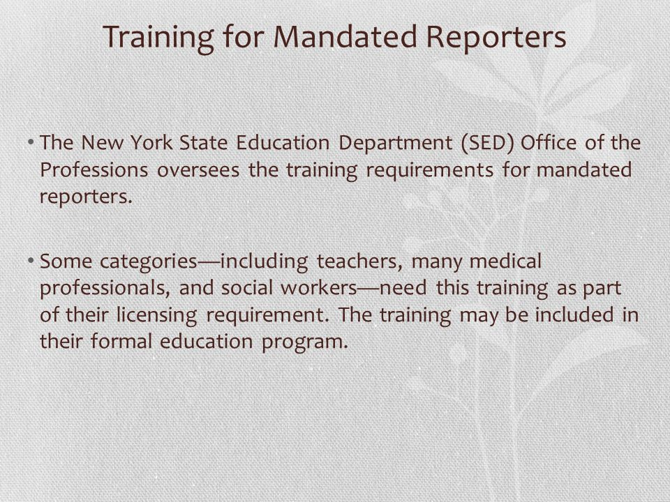 Training for Mandated Reporters The New York State Education Department (SED) Office of the Professions oversees the training requirements for mandated reporters.