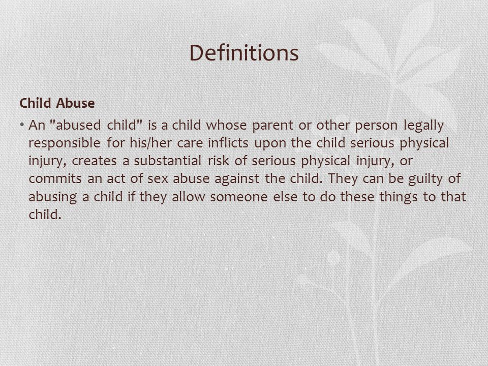 Definitions Child Abuse An abused child is a child whose parent or other person legally responsible for his/her care inflicts upon the child serious physical injury, creates a substantial risk of serious physical injury, or commits an act of sex abuse against the child.