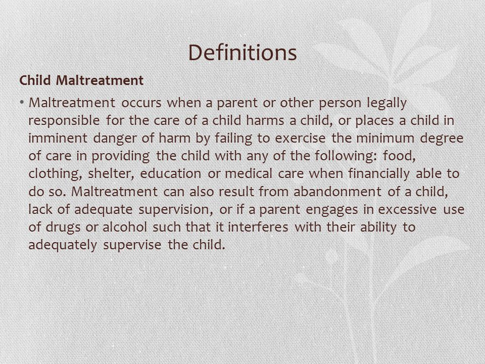 Definitions Child Maltreatment Maltreatment occurs when a parent or other person legally responsible for the care of a child harms a child, or places a child in imminent danger of harm by failing to exercise the minimum degree of care in providing the child with any of the following: food, clothing, shelter, education or medical care when financially able to do so.