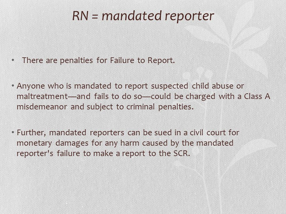 RN = mandated reporter There are penalties for Failure to Report.
