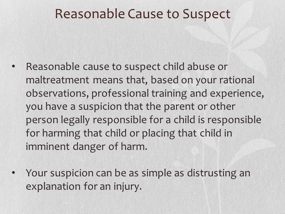 Reasonable Cause to Suspect Reasonable cause to suspect child abuse or maltreatment means that, based on your rational observations, professional training and experience, you have a suspicion that the parent or other person legally responsible for a child is responsible for harming that child or placing that child in imminent danger of harm.