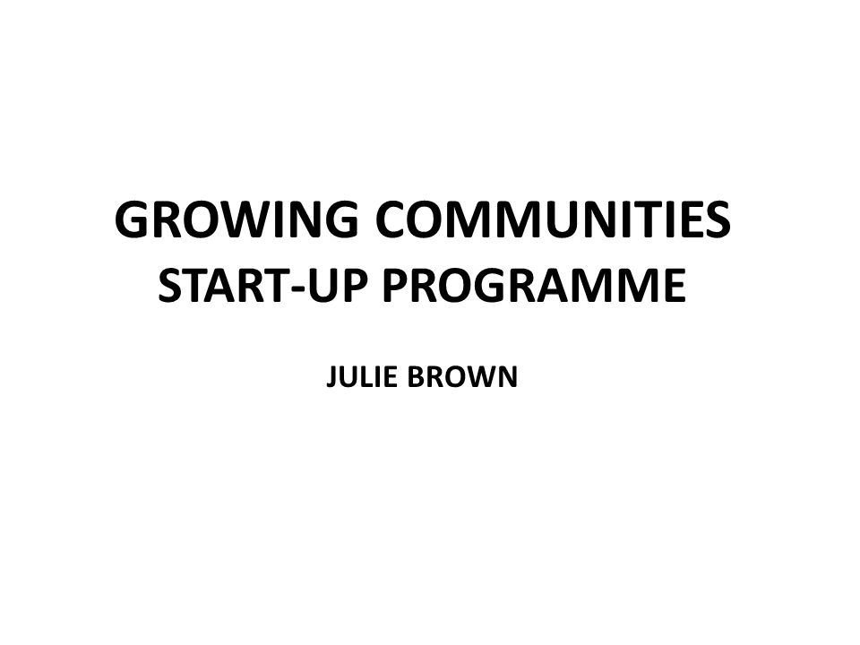 GROWING COMMUNITIES START-UP PROGRAMME JULIE BROWN