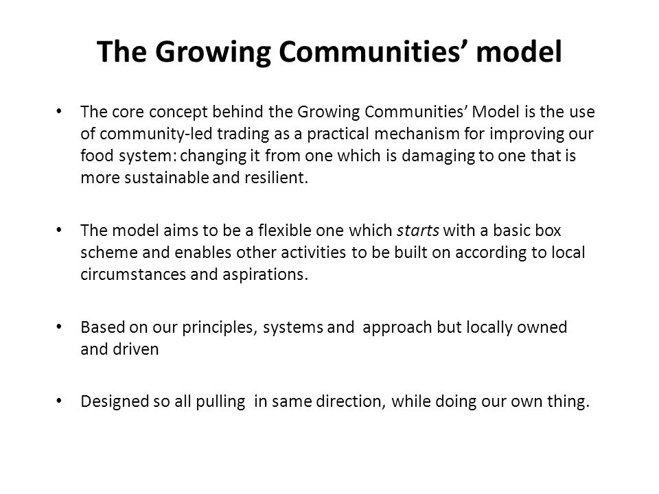 The Growing Communities' model The core concept behind the Growing Communities' Model is the use of community-led trading as a practical mechanism for improving our food system: changing it from one which is damaging to one that is more sustainable and resilient.