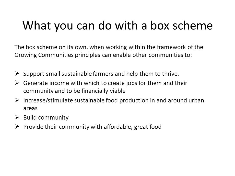 The box scheme on its own, when working within the framework of the Growing Communities principles can enable other communities to:  Support small sustainable farmers and help them to thrive.