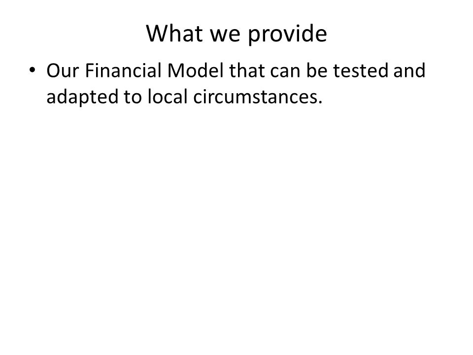 Our Financial Model that can be tested and adapted to local circumstances.