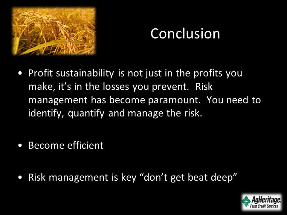 Conclusion Profit sustainability is not just in the profits you make, it's in the losses you prevent. Risk management has become paramount. You need t