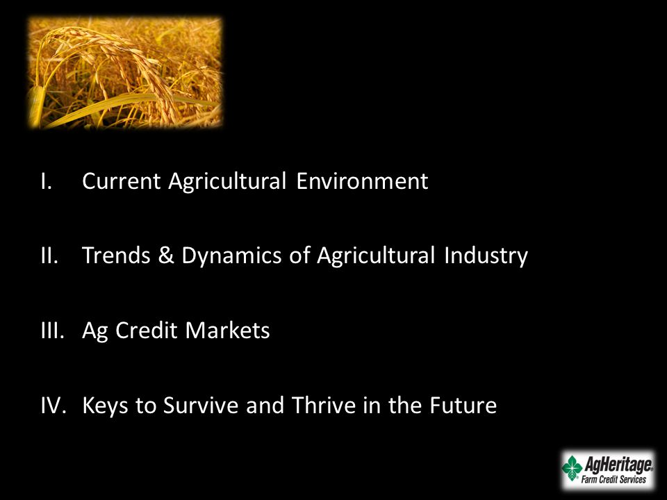 I.Current Agricultural Environment II.Trends & Dynamics of Agricultural Industry III.Ag Credit Markets IV.Keys to Survive and Thrive in the Future