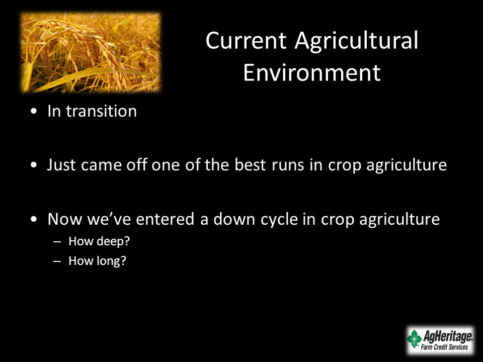Current Agricultural Environment In transition Just came off one of the best runs in crop agriculture Now we've entered a down cycle in crop agricultu