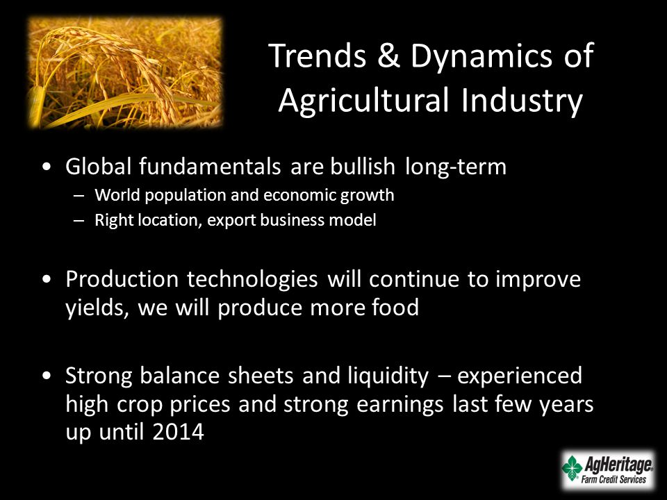 Trends & Dynamics of Agricultural Industry Global fundamentals are bullish long-term – World population and economic growth – Right location, export b